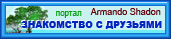 Развлекательный портал ЗНАКОМСТВО С ДРУЗЬЯМИ :-) от Armando Shadon. Твои Друзья ЖДУТ Тебя ! :-)